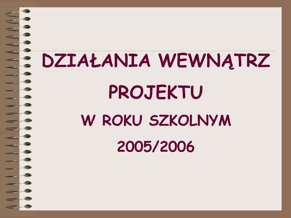 DZIAŁANIA WEWNĄTRZ PROJEKTU W ROKU SZKOLNYM 2005/2006