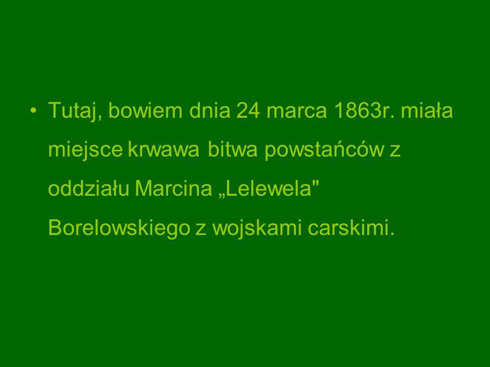 Tutaj, bowiem dnia 24 marca 1863r. miała miejsce krwawa bitwa powstańców z oddziału Marcina Lelewela