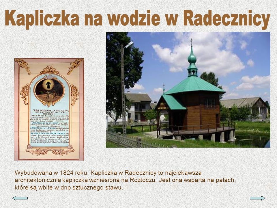 Wybudowana w 1824 roku. Kapliczka w Radecznicy to najciekawsza architektonicznie kapliczka wzniesiona na Roztoczu. Jest ona wsparta na palach, które s