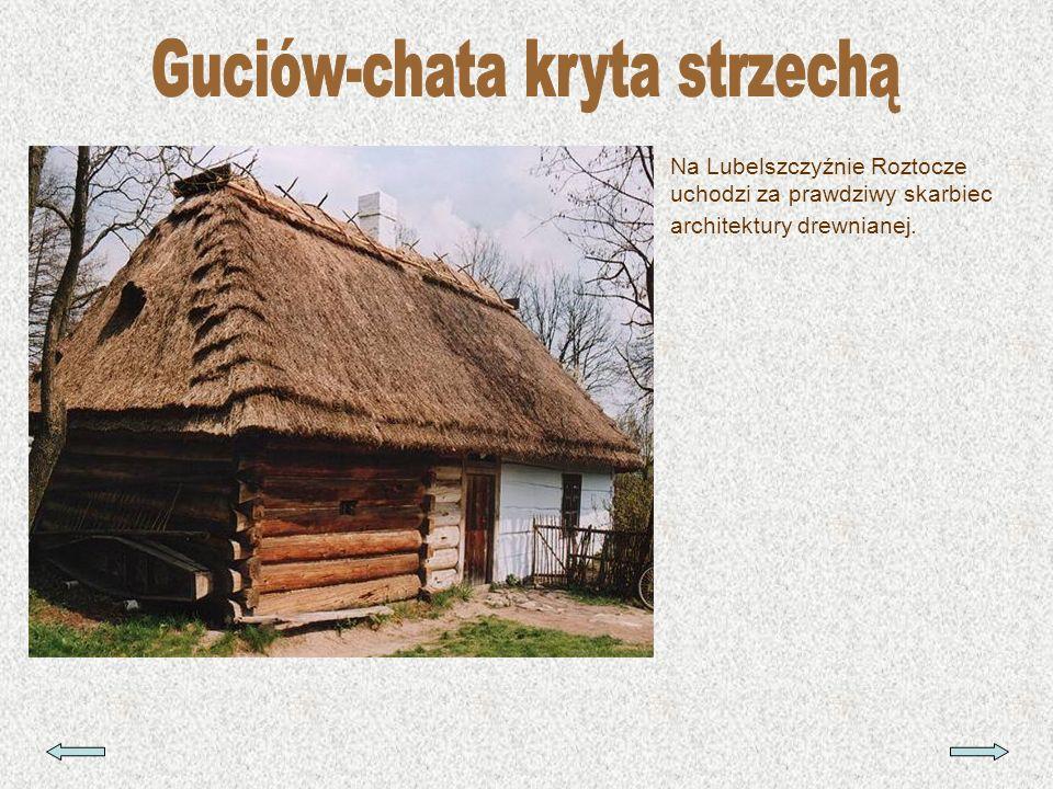 Na Lubelszczyźnie Roztocze uchodzi za prawdziwy skarbiec architektury drewnianej.