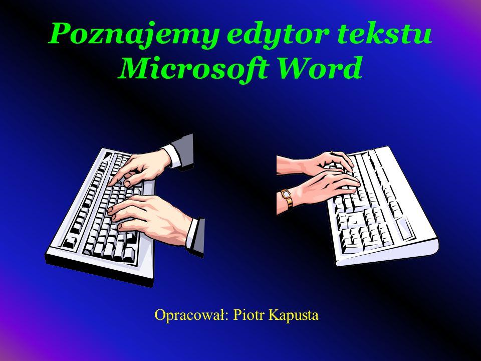 Poznajemy edytor tekstu Microsoft Word Opracował: Piotr Kapusta