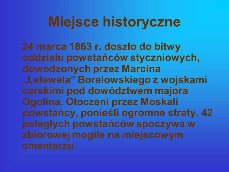 Miejsce historyczne 24 marca 1863 r. doszło do bitwy oddziału powstańców styczniowych, dowodzonych przez Marcina Lelewela Borelowskiego z wojskami car