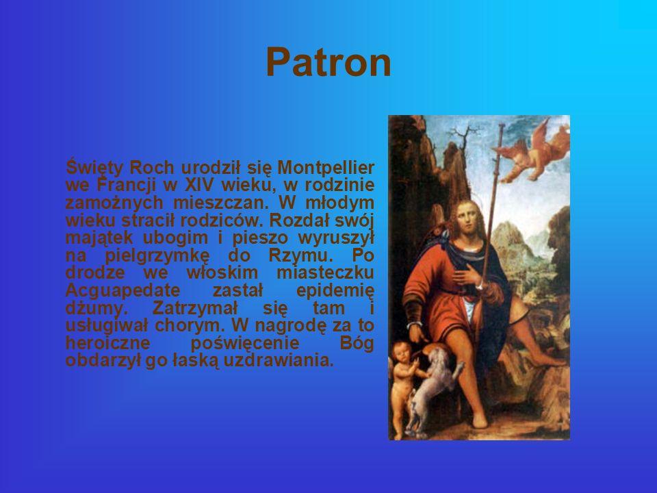Patron Święty Roch urodził się Montpellier we Francji w XIV wieku, w rodzinie zamożnych mieszczan. W młodym wieku stracił rodziców. Rozdał swój mająte