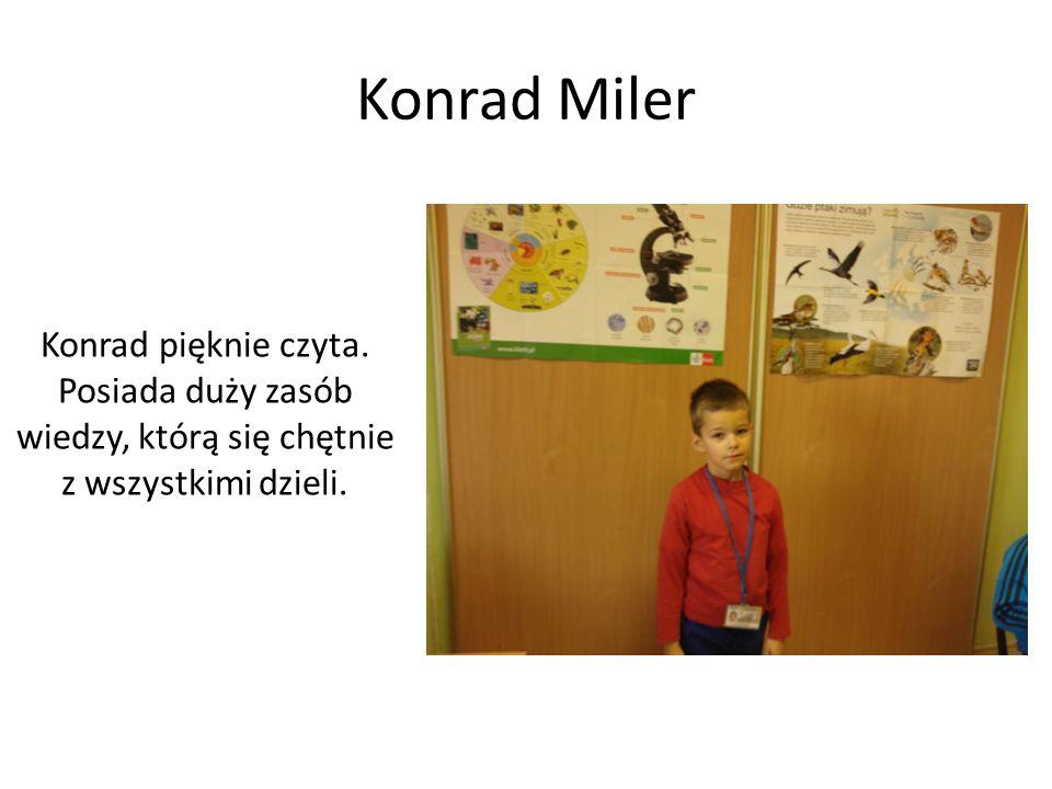 Konrad Miler Konrad pięknie czyta. Posiada duży zasób wiedzy, którą się chętnie z wszystkimi dzieli.