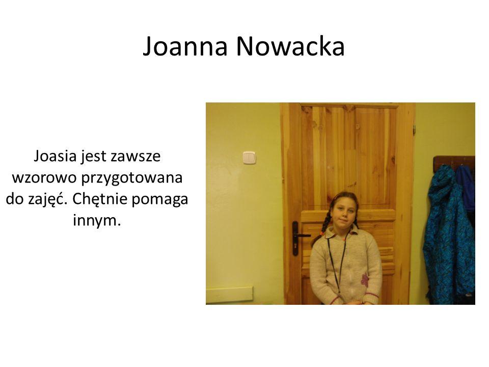 Joanna Nowacka Joasia jest zawsze wzorowo przygotowana do zajęć. Chętnie pomaga innym.
