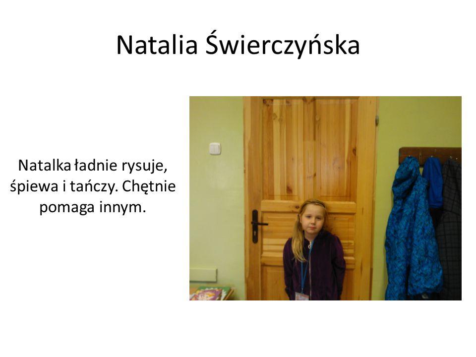 Natalia Świerczyńska Natalka ładnie rysuje, śpiewa i tańczy. Chętnie pomaga innym.