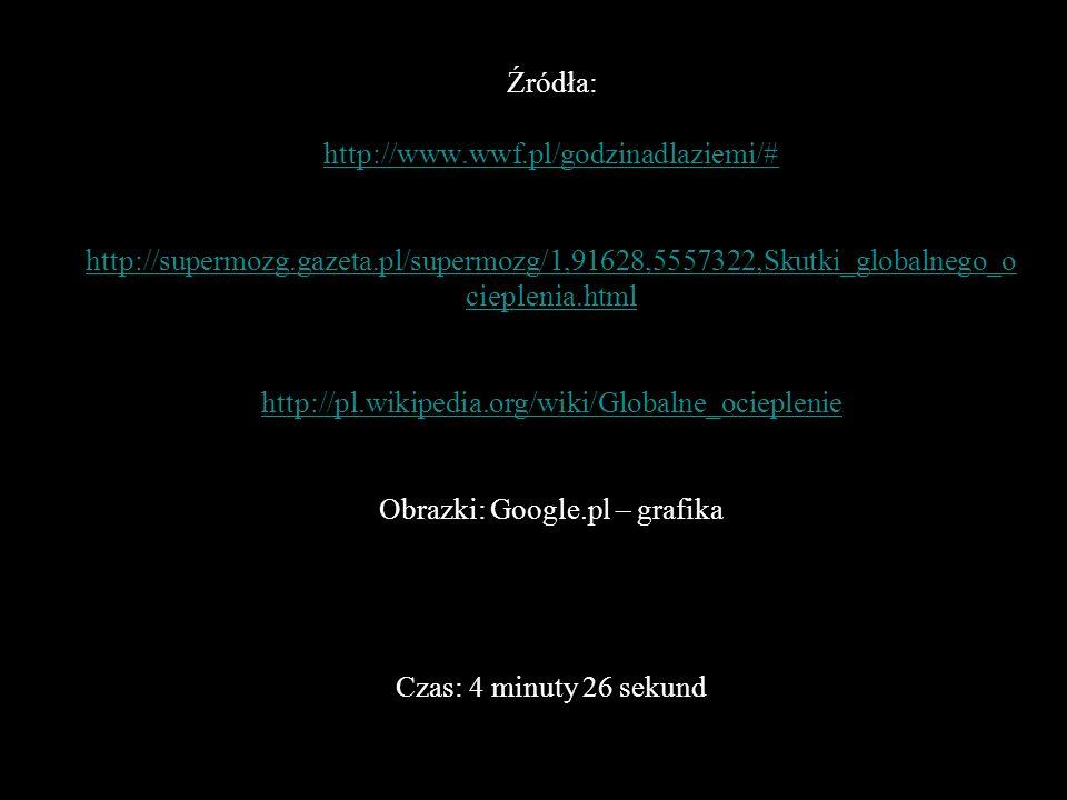 Źródła: http://www.wwf.pl/godzinadlaziemi/# http://supermozg.gazeta.pl/supermozg/1,91628,5557322,Skutki_globalnego_o cieplenia.html http://pl.wikipedi