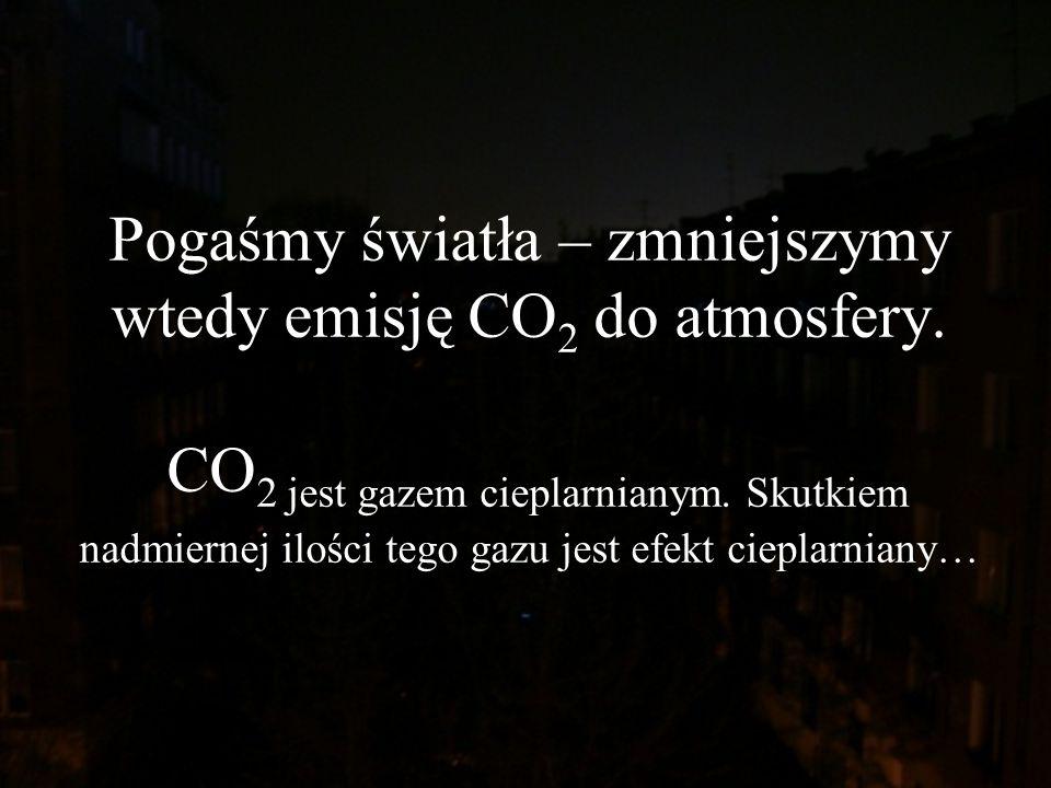 Pogaśmy światła – zmniejszymy wtedy emisję CO 2 do atmosfery. CO 2 jest gazem cieplarnianym. Skutkiem nadmiernej ilości tego gazu jest efekt cieplarni