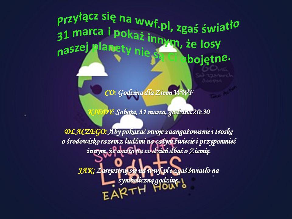 Godzina dla Ziemi WWF CO: Godzina dla Ziemi WWF Sobota, 31 marca, godzina 20:30 KIEDY: Sobota, 31 marca, godzina 20:30 Aby pokazać swoje zaangażowanie i troskę o środowisko razem z ludźmi na całym świecie i przypomnieć innym, że warto na co dzień dbać o Ziemię.