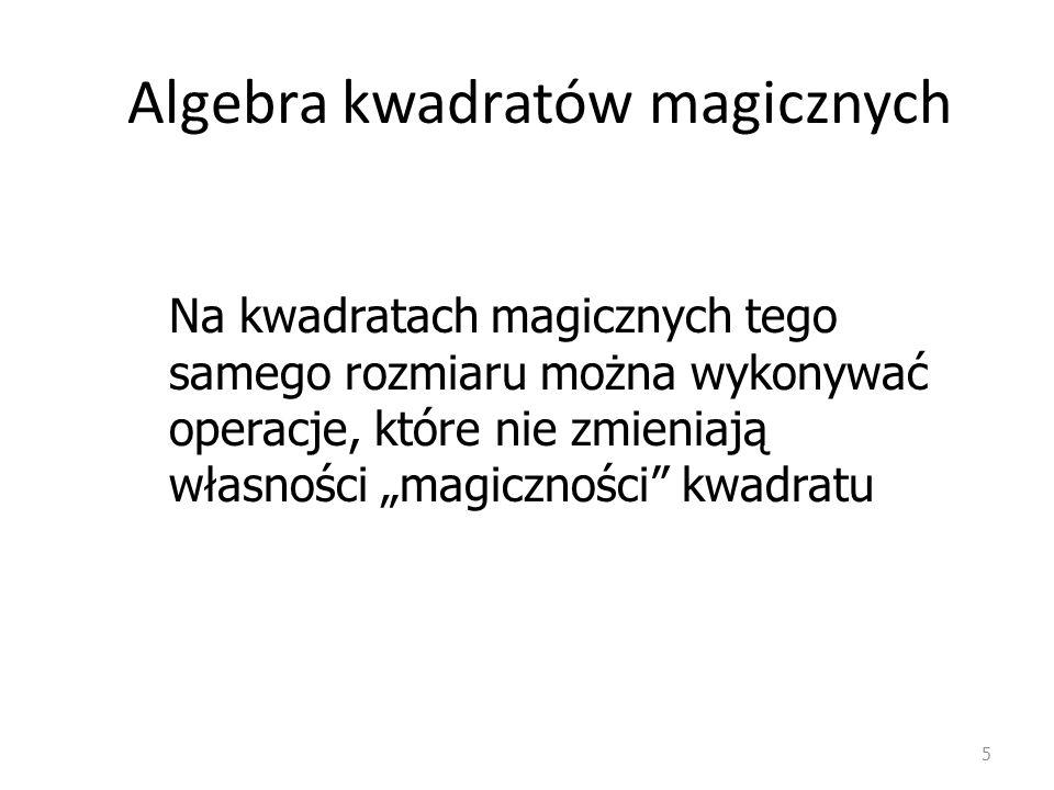 Algebra kwadratów magicznych 5 Na kwadratach magicznych tego samego rozmiaru można wykonywać operacje, które nie zmieniają własności magiczności kwadratu