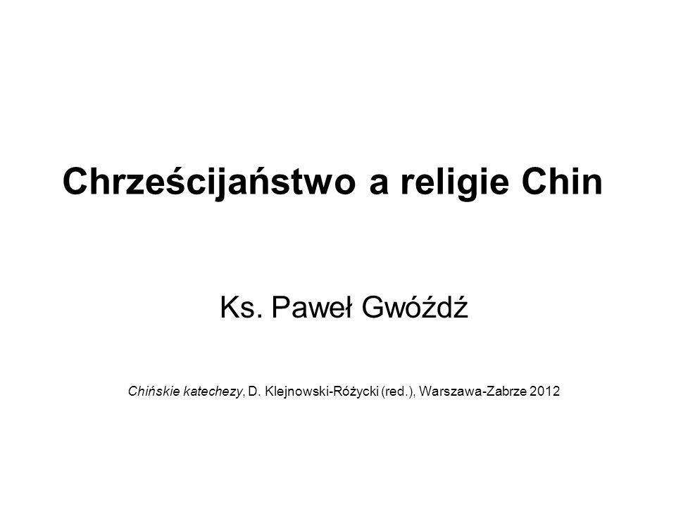 Chrześcijaństwo a religie Chin Ks. Paweł Gwóźdź Chińskie katechezy, D. Klejnowski-Różycki (red.), Warszawa-Zabrze 2012