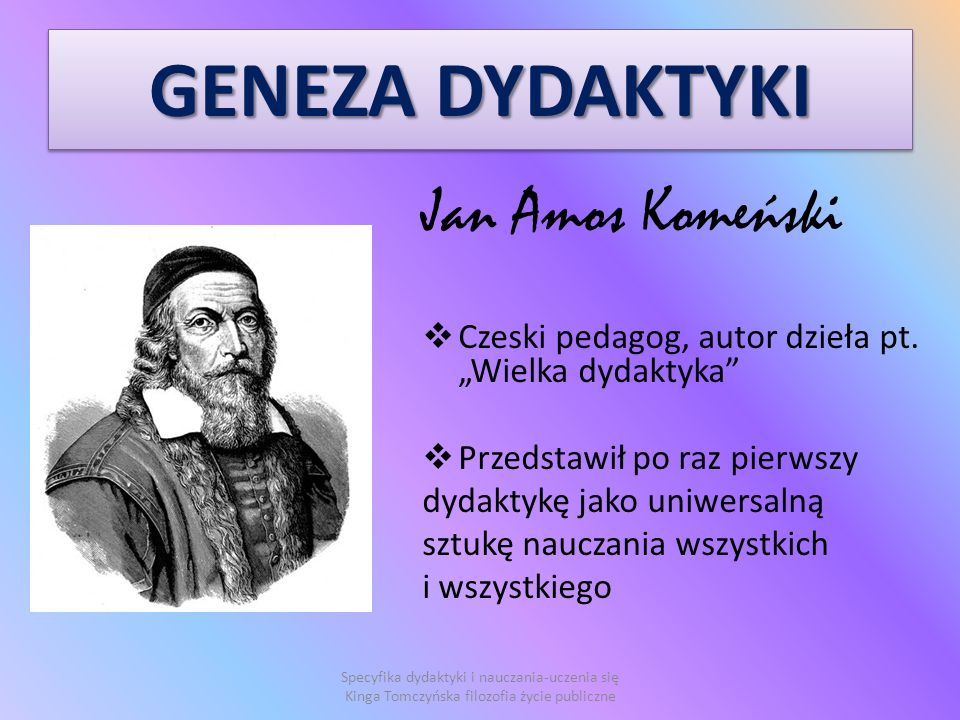 GENEZA DYDAKTYKI Jan Amos Komeński Czeski pedagog, autor dzieła pt.