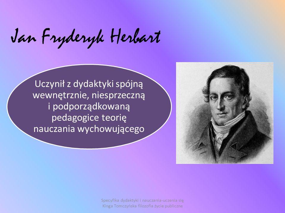 Jan Fryderyk Herbart Uczynił z dydaktyki spójną wewnętrznie, niesprzeczną i podporządkowaną pedagogice teorię nauczania wychowującego Specyfika dydaktyki i nauczania-uczenia się Kinga Tomczyńska filozofia życie publiczne