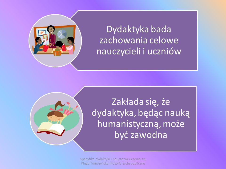 Specyfika dydaktyki i nauczania-uczenia się Kinga Tomczyńska filozofia życie publiczne Dydaktyka bada zachowania celowe nauczycieli i uczniów Zakłada się, że dydaktyka, będąc nauką humanistyczną, może być zawodna