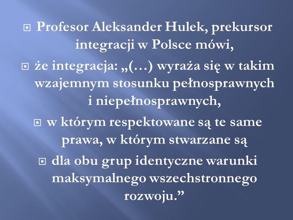 Profesor Aleksander Hulek, prekursor integracji w Polsce mówi, że integracja: (…) wyraża się w takim wzajemnym stosunku pełnosprawnych i niepełnospraw