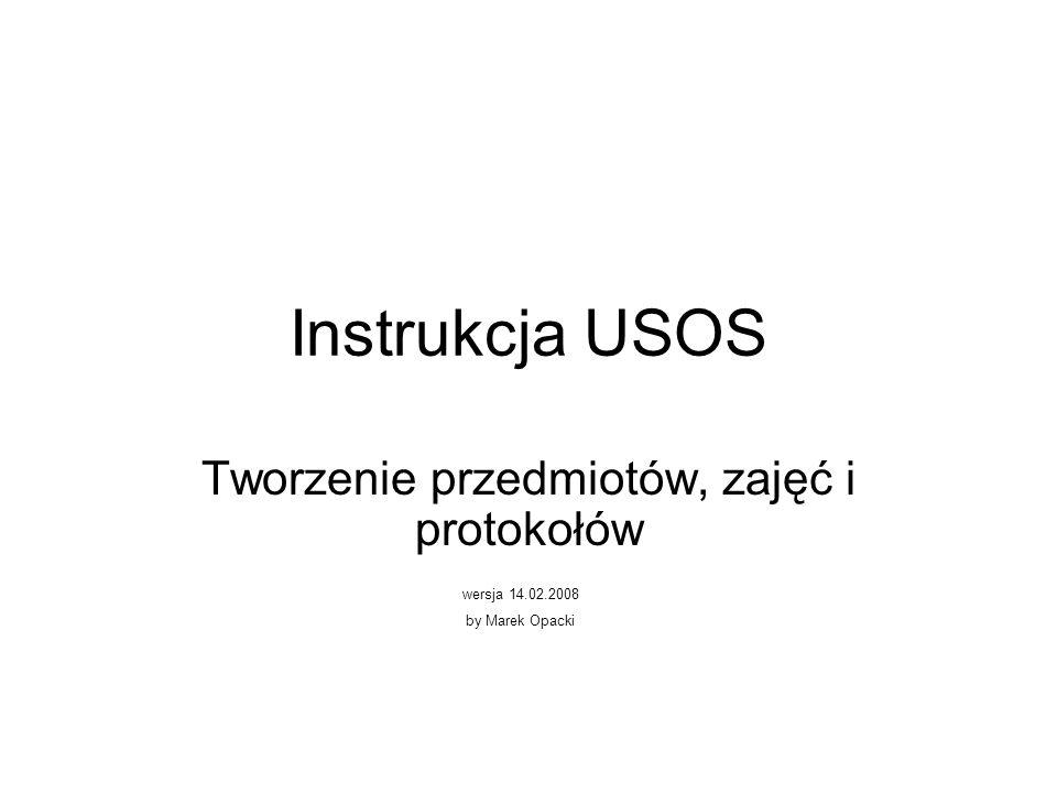 Instrukcja USOS Tworzenie przedmiotów, zajęć i protokołów wersja 14.02.2008 by Marek Opacki