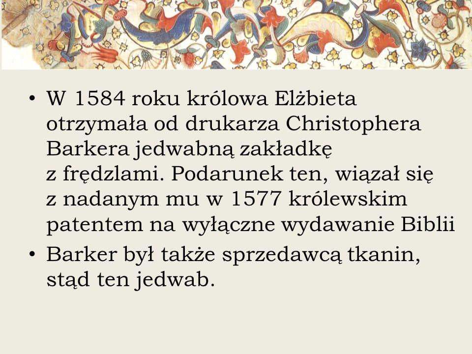 W 1584 roku królowa Elżbieta otrzymała od drukarza Christophera Barkera jedwabną zakładkę z frędzlami. Podarunek ten, wiązał się z nadanym mu w 1577 k