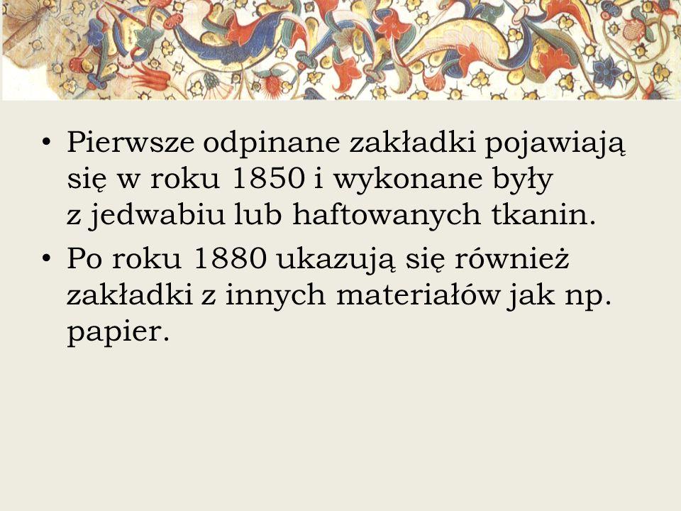 Pierwsze odpinane zakładki pojawiają się w roku 1850 i wykonane były z jedwabiu lub haftowanych tkanin. Po roku 1880 ukazują się również zakładki z in