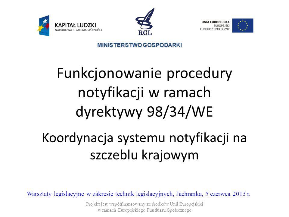 MINISTERSTWO GOSPODARKI Funkcjonowanie procedury notyfikacji w ramach dyrektywy 98/34/WE Koordynacja systemu notyfikacji na szczeblu krajowym Projekt jest współfinansowany ze środków Unii Europejskiej w ramach Europejskiego Funduszu Społecznego Warsztaty legislacyjne w zakresie technik legislacyjnych, Jachranka, 5 czerwca 2013 r.