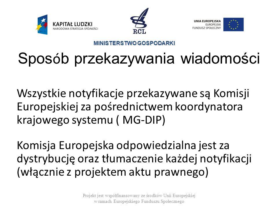 MINISTERSTWO GOSPODARKI Spos ó b przekazywania wiadomości Wszystkie notyfikacje przekazywane są Komisji Europejskiej za pośrednictwem koordynatora krajowego systemu ( MG-DIP) Komisja Europejska odpowiedzialna jest za dystrybucję oraz tłumaczenie każdej notyfikacji (włącznie z projektem aktu prawnego) Projekt jest współfinansowany ze środków Unii Europejskiej w ramach Europejskiego Funduszu Społecznego