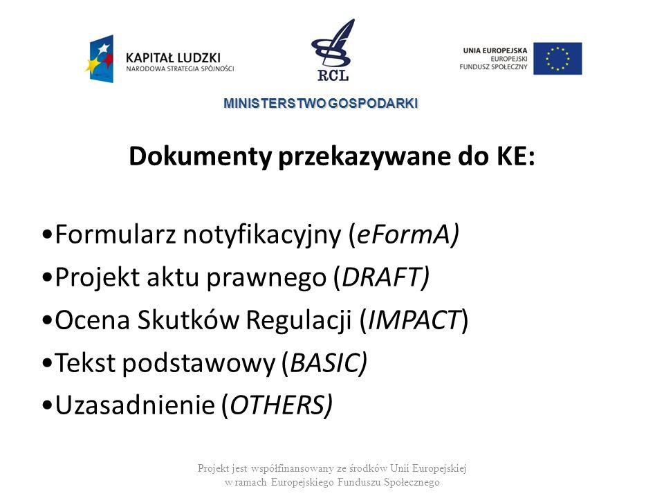 MINISTERSTWO GOSPODARKI Dokumenty przekazywane do KE: Formularz notyfikacyjny (eFormA) Projekt aktu prawnego (DRAFT) Ocena Skutków Regulacji (IMPACT) Tekst podstawowy (BASIC) Uzasadnienie (OTHERS) Projekt jest współfinansowany ze środków Unii Europejskiej w ramach Europejskiego Funduszu Społecznego