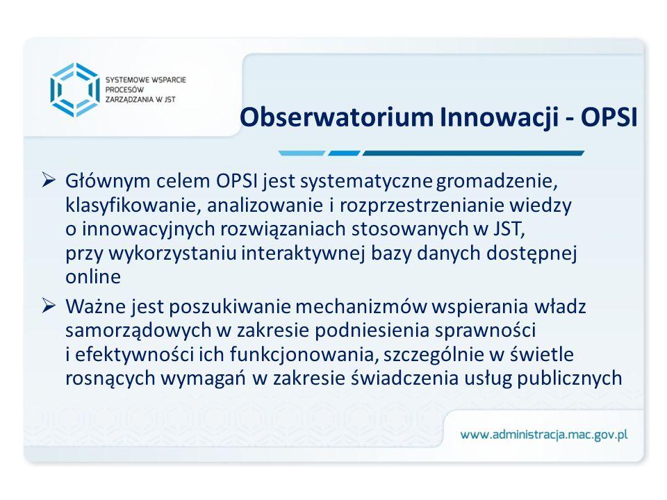 Obserwatorium Innowacji - OPSI Głównym celem OPSI jest systematyczne gromadzenie, klasyfikowanie, analizowanie i rozprzestrzenianie wiedzy o innowacyjnych rozwiązaniach stosowanych w JST, przy wykorzystaniu interaktywnej bazy danych dostępnej online Ważne jest poszukiwanie mechanizmów wspierania władz samorządowych w zakresie podniesienia sprawności i efektywności ich funkcjonowania, szczególnie w świetle rosnących wymagań w zakresie świadczenia usług publicznych