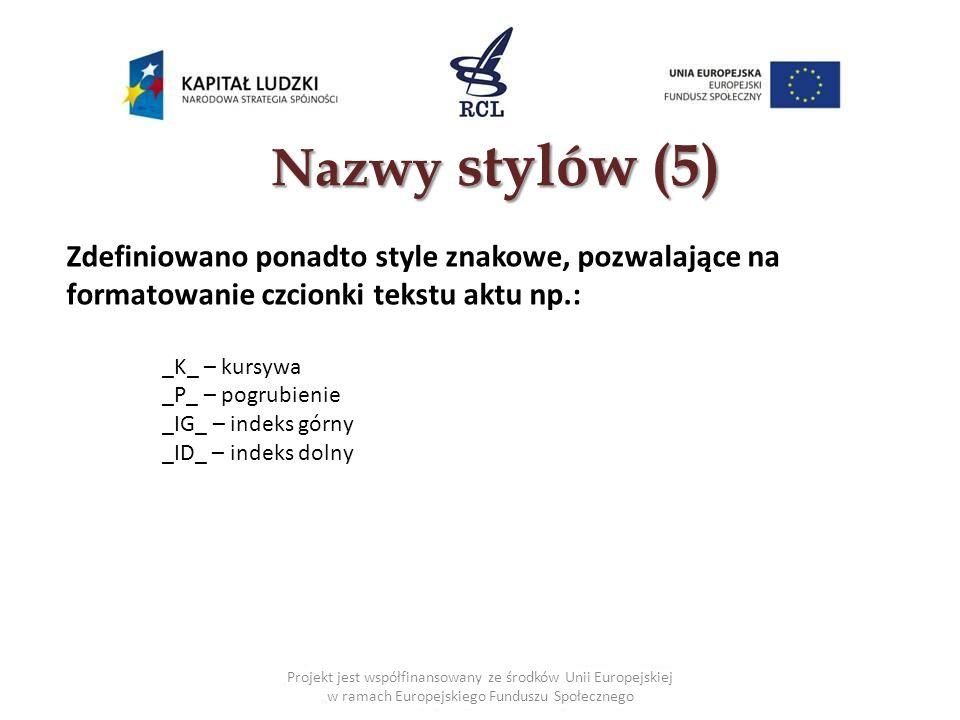 Nazwy stylów (5) Projekt jest współfinansowany ze środków Unii Europejskiej w ramach Europejskiego Funduszu Społecznego Zdefiniowano ponadto style znakowe, pozwalające na formatowanie czcionki tekstu aktu np.: _K_ – kursywa _P_ – pogrubienie _IG_ – indeks górny _ID_ – indeks dolny