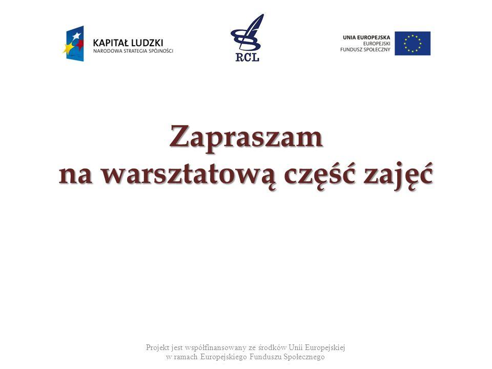Zapraszam na warsztatową część zajęć Projekt jest współfinansowany ze środków Unii Europejskiej w ramach Europejskiego Funduszu Społecznego