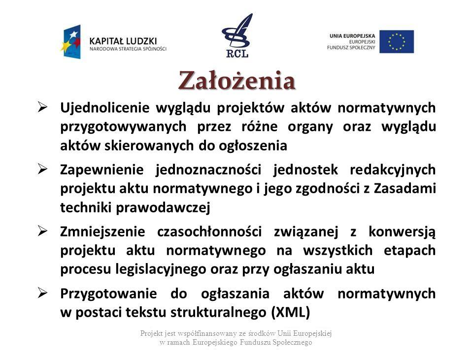 Projekt jest współfinansowany ze środków Unii Europejskiej w ramach Europejskiego Funduszu Społecznego Założenia Ujednolicenie wyglądu projektów aktów normatywnych przygotowywanych przez różne organy oraz wyglądu aktów skierowanych do ogłoszenia Zapewnienie jednoznaczności jednostek redakcyjnych projektu aktu normatywnego i jego zgodności z Zasadami techniki prawodawczej Zmniejszenie czasochłonności związanej z konwersją projektu aktu normatywnego na wszystkich etapach procesu legislacyjnego oraz przy ogłaszaniu aktu Przygotowanie do ogłaszania aktów normatywnych w postaci tekstu strukturalnego (XML) 3