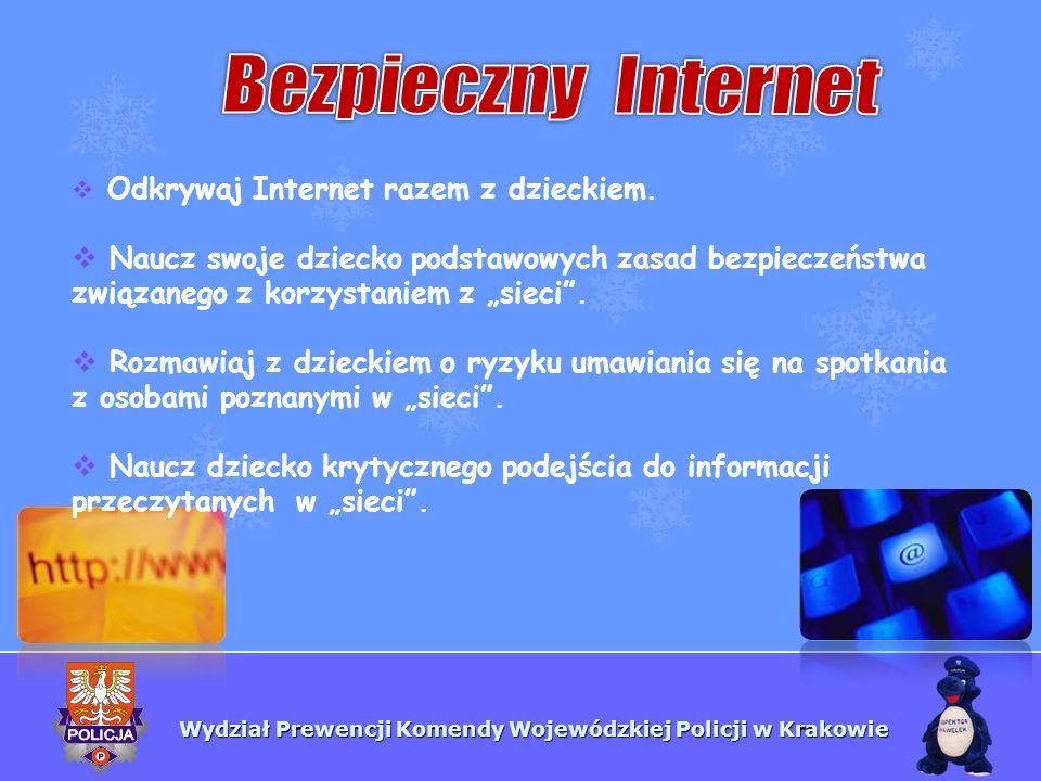 Wydział Prewencji Komendy Wojewódzkiej Policji w Krakowie Odkrywaj Internet razem z dzieckiem. Naucz swoje dziecko podstawowych zasad bezpieczeństwa z