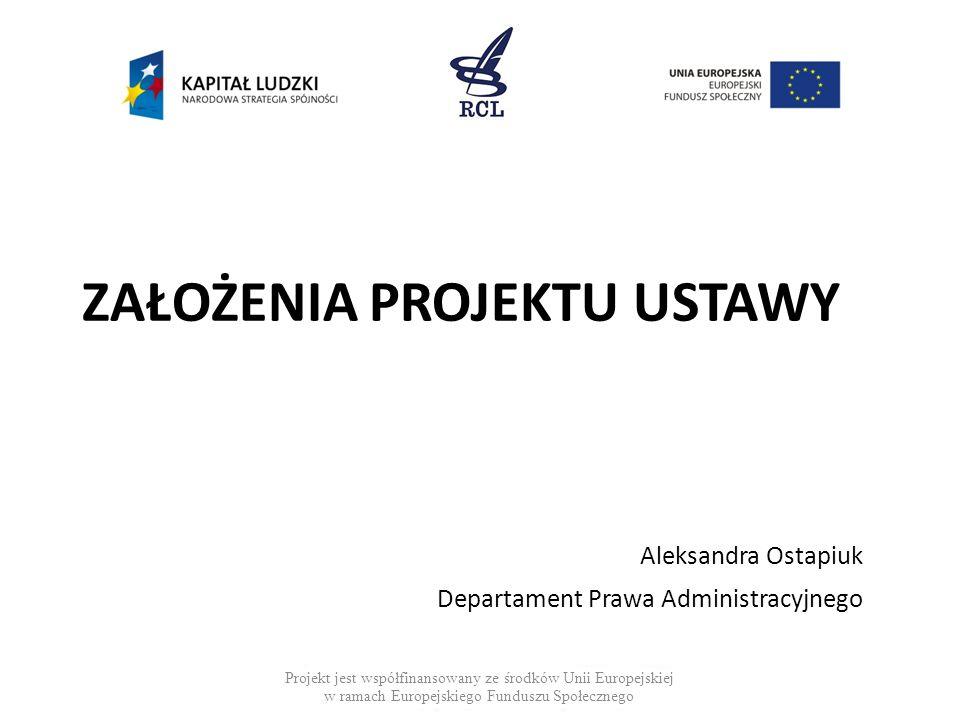 ZAŁOŻENIA PROJEKTU USTAWY Aleksandra Ostapiuk Departament Prawa Administracyjnego Projekt jest współfinansowany ze środków Unii Europejskiej w ramach