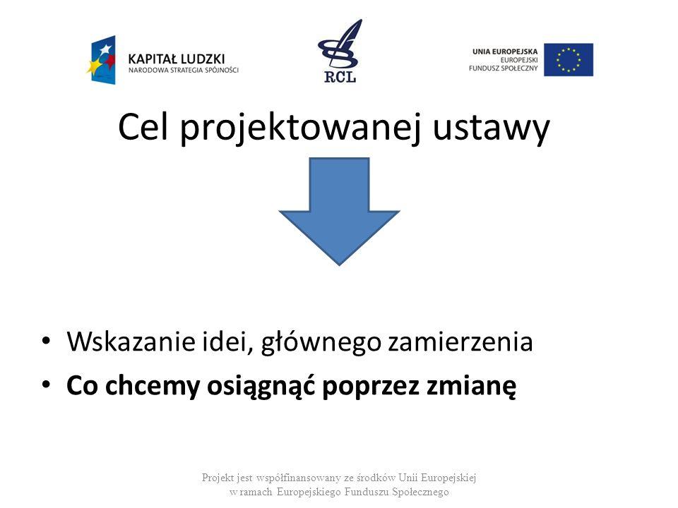 Cel projektowanej ustawy Wskazanie idei, głównego zamierzenia Co chcemy osiągnąć poprzez zmianę Projekt jest współfinansowany ze środków Unii Europejs