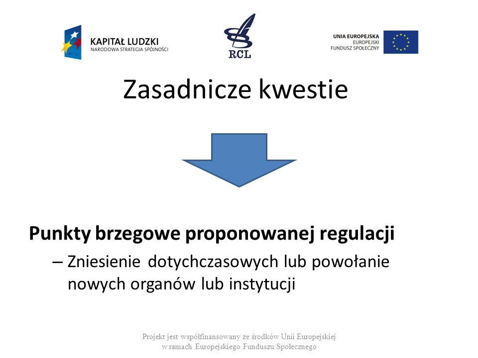 Zasadnicze kwestie Punkty brzegowe proponowanej regulacji – Zniesienie dotychczasowych lub powołanie nowych organów lub instytucji Projekt jest współf