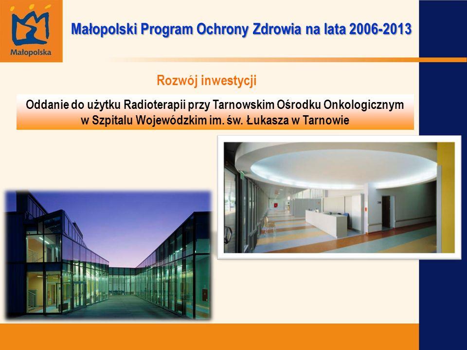 Rozwój inwestycji Małopolski Program Ochrony Zdrowia na lata 2006-2013 Oddanie do użytku Radioterapii przy Tarnowskim Ośrodku Onkologicznym w Szpitalu