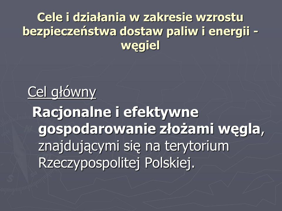 Cele i działania w zakresie wzrostu bezpieczeństwa dostaw paliw i energii - węgiel Cel główny Racjonalne i efektywne gospodarowanie złożami węgla, znajdującymi się na terytorium Rzeczypospolitej Polskiej.