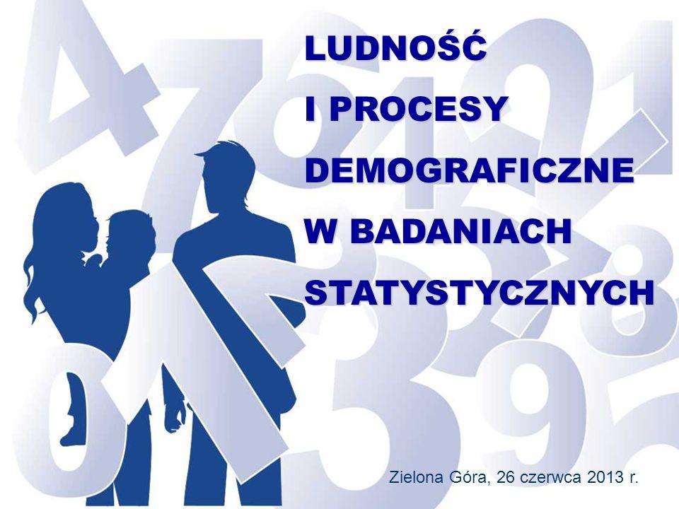 LUDNOŚĆ I PROCESY DEMOGRAFICZNE W BADANIACH STATYSTYCZNYCH Zielona Góra, 26 czerwca 2013 r.