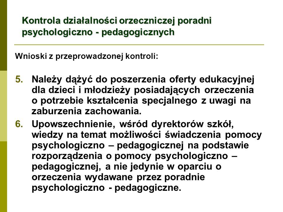 Kontrola działalności orzeczniczej poradni psychologiczno - pedagogicznych Wnioski z przeprowadzonej kontroli: 5.Należy dążyć do poszerzenia oferty edukacyjnej dla dzieci i młodzieży posiadających orzeczenia o potrzebie kształcenia specjalnego z uwagi na zaburzenia zachowania.