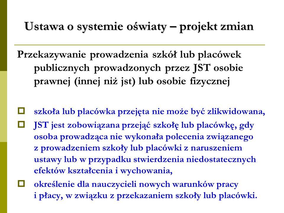 Ustawa o systemie oświaty – projekt zmian Przekazywanie prowadzenia szkół lub placówek publicznych prowadzonych przez JST osobie prawnej (innej niż js