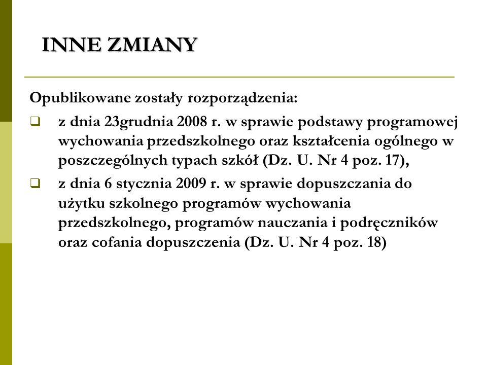 INNE ZMIANY Opublikowane zostały rozporządzenia: z dnia 23grudnia 2008 r. w sprawie podstawy programowej wychowania przedszkolnego oraz kształcenia og