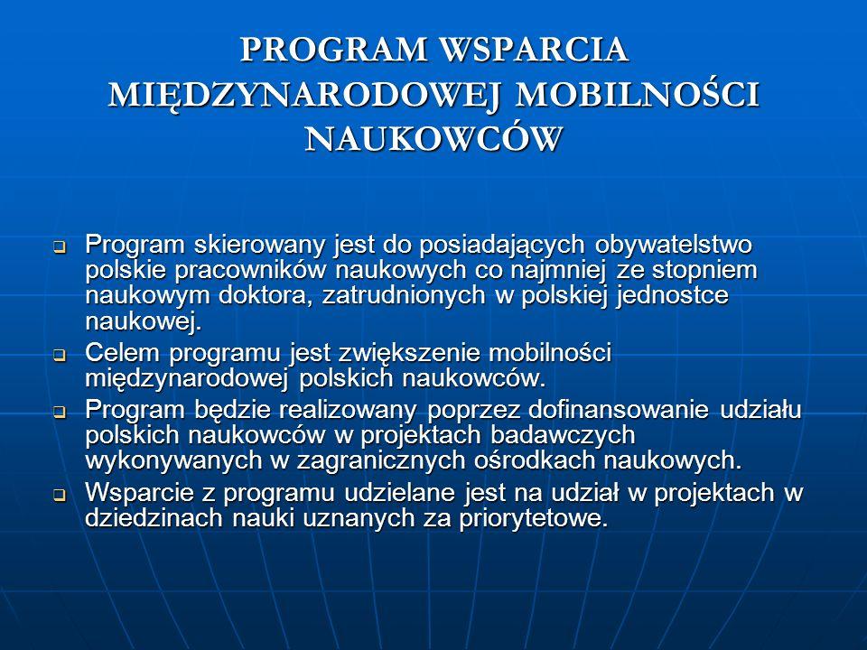 PROGRAM WSPARCIA MIĘDZYNARODOWEJ MOBILNOŚCI NAUKOWCÓW Program skierowany jest do posiadających obywatelstwo polskie pracowników naukowych co najmniej ze stopniem naukowym doktora, zatrudnionych w polskiej jednostce naukowej.