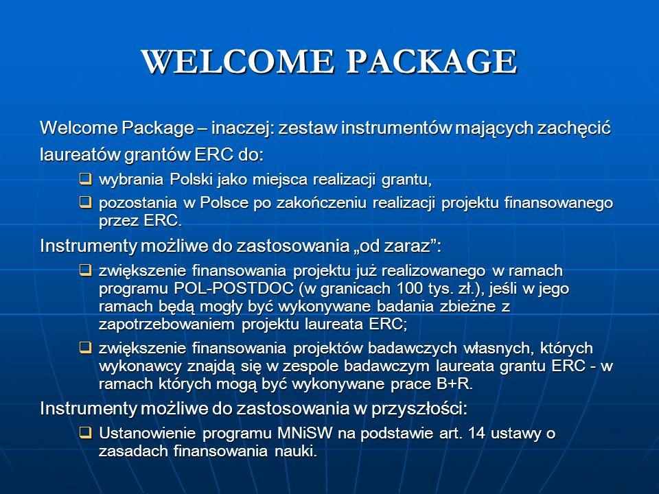 WELCOME PACKAGE Welcome Package – inaczej: zestaw instrumentów mających zachęcić laureatów grantów ERC do: wybrania Polski jako miejsca realizacji grantu, wybrania Polski jako miejsca realizacji grantu, pozostania w Polsce po zakończeniu realizacji projektu finansowanego przez ERC.