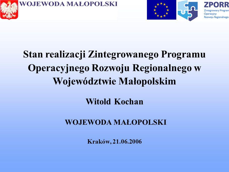 Stan realizacji Zintegrowanego Programu Operacyjnego Rozwoju Regionalnego w Województwie Małopolskim Witold Kochan WOJEWODA MAŁOPOLSKI Kraków, 21.06.2006