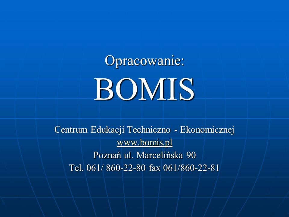 Opracowanie: BOMIS Centrum Edukacji Techniczno - Ekonomicznej www.bomis.pl Poznań ul. Marcelińska 90 Tel. 061/ 860-22-80 fax 061/860-22-81