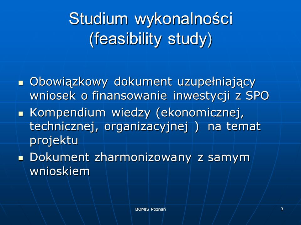 BOMIS Poznań 24 Podsumowanie Struktura feasibility study modyfikowalna Struktura feasibility study modyfikowalna Założenia realistyczne Założenia realistyczne Fundusze z UE są przekazywane po, a nie przed inwestycją.