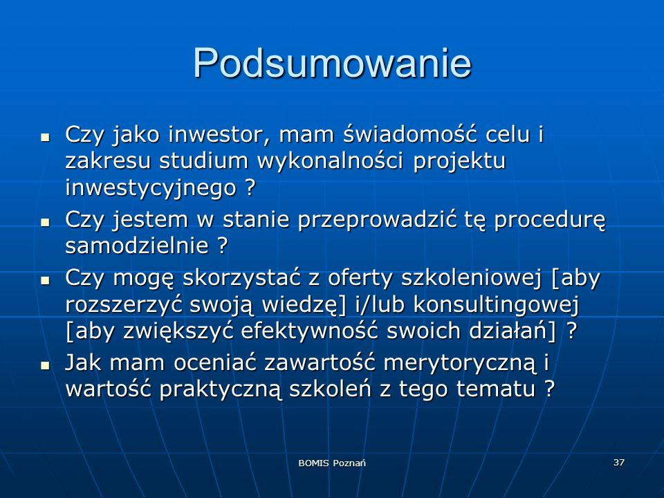 BOMIS Poznań 37 Podsumowanie Czy jako inwestor, mam świadomość celu i zakresu studium wykonalności projektu inwestycyjnego ? Czy jako inwestor, mam św
