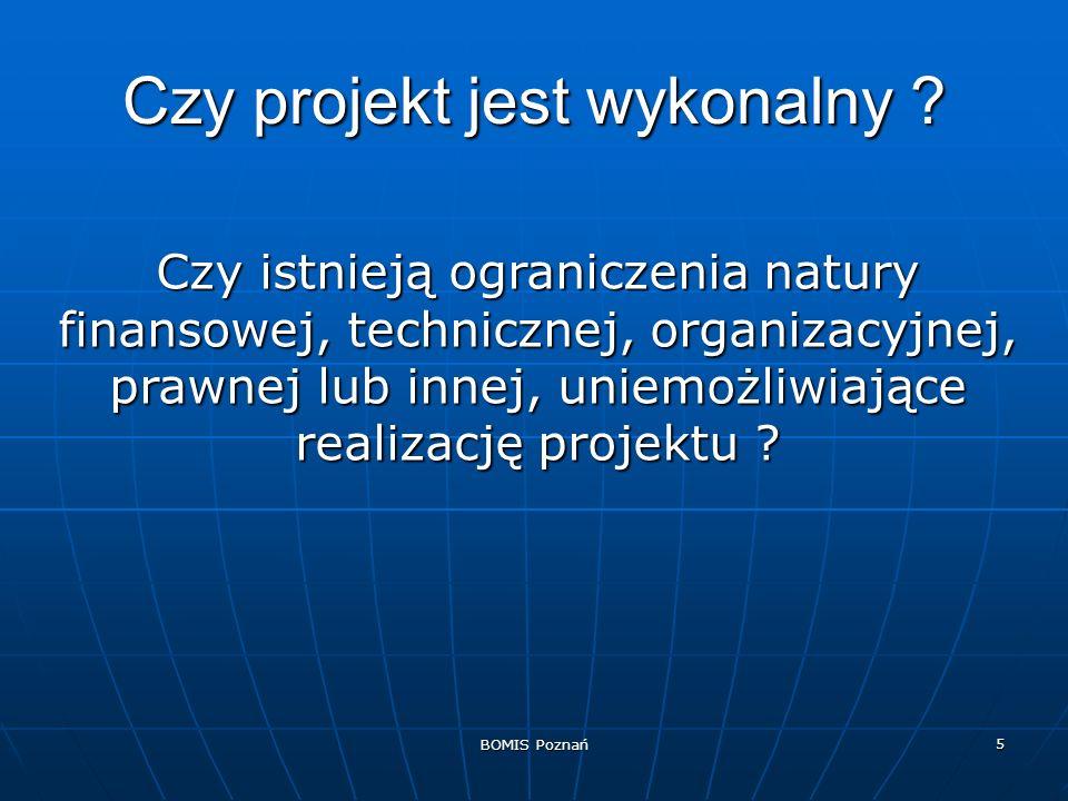 BOMIS Poznań 5 Czy projekt jest wykonalny ? Czy istnieją ograniczenia natury finansowej, technicznej, organizacyjnej, prawnej lub innej, uniemożliwiaj