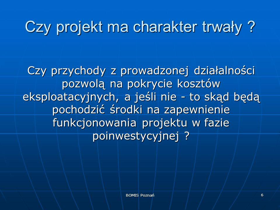 BOMIS Poznań 17 Charakterystyka projektu [3] Analiza instytucjonalna - wykonalność instytucjonalna projektu - status prawny beneficjenta, charakterystyka inwestora, charakterystyka zespołu zarządzającego realizacją projektu, życiorys zawodowy głównego koordynatora projektu, historia projektu, - wykonalność instytucjonalna projektu - status prawny beneficjenta, charakterystyka inwestora, charakterystyka zespołu zarządzającego realizacją projektu, życiorys zawodowy głównego koordynatora projektu, historia projektu, - trwałość projektu - struktura wykonawcza inwestora, koszty eksploatacji i utrzymania inwestycji, kryteria i wymogi UE, sposób zarządzania i eksploatacji majątku w ramach projektu, koszty eksploatacji.