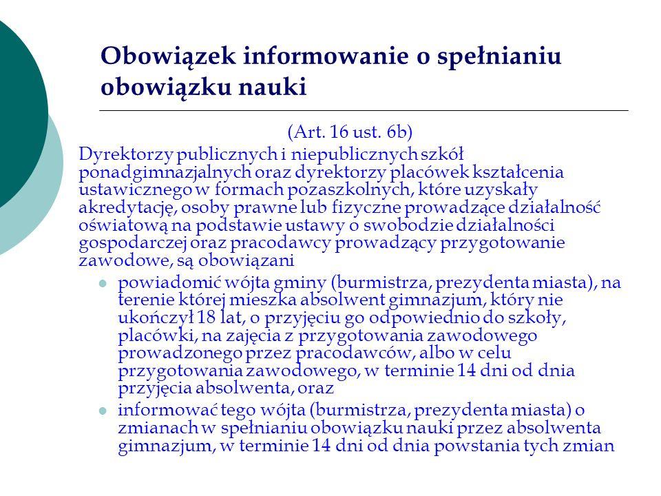 Obowiązek informowanie o spełnianiu obowiązku nauki (Art. 16 ust. 6b) Dyrektorzy publicznych i niepublicznych szkół ponadgimnazjalnych oraz dyrektorzy
