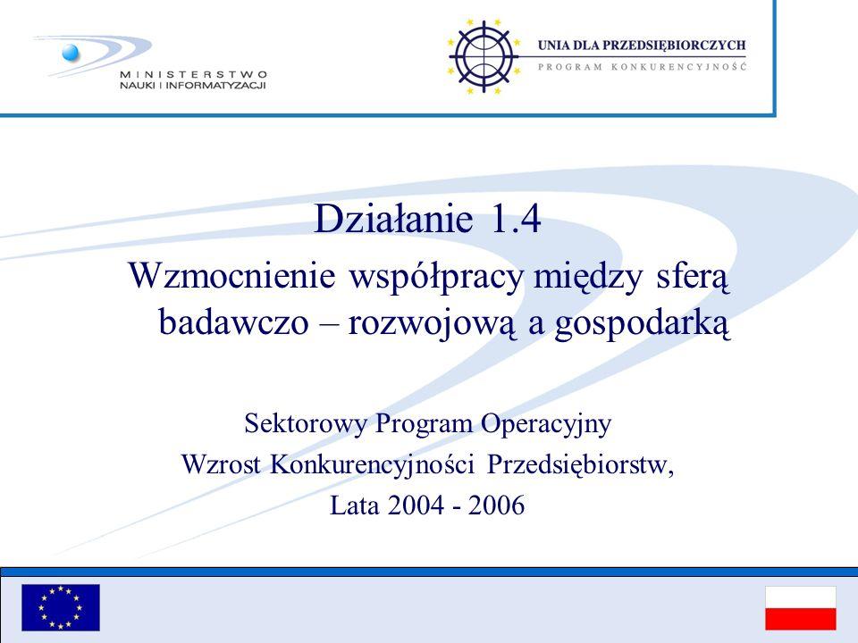 Działanie 1.4 Wzmocnienie współpracy między sferą badawczo – rozwojową a gospodarką Sektorowy Program Operacyjny Wzrost Konkurencyjności Przedsiębiors