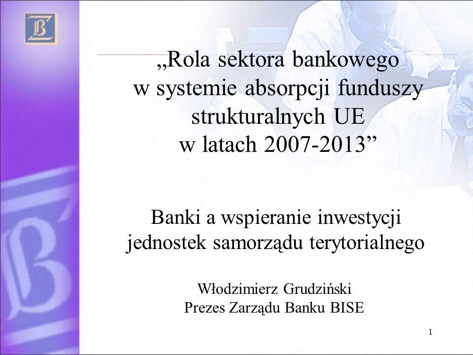 1 Rola sektora bankowego w systemie absorpcji funduszy strukturalnych UE w latach 2007-2013 Banki a wspieranie inwestycji jednostek samorządu terytorialnego Włodzimierz Grudziński Prezes Zarządu Banku BISE